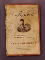 Confessions: An Innocent Life in Communist China ebook by Kang Zhengguo, Susan Wilf