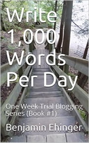 Write 1,000 Words Per Day : One Week Trial Blogging Series (Book #1) - One Week Trial Blogging Series, #1 ebook by Benjamin Ehinger
