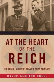 At the Heart of the Reich - The Secret Diary of Hitler's Army Adjutant ebook by Major Gerhard Engel