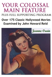 Your Colossal Main Feature Plus Full Supporting Program: Over 175 Classic Hollywood Movies Examined ebook by John Howard Reid