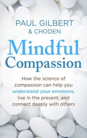 Mindful Compassion - Using the Power of Mindfulness and Compassion to Transform our Lives ebook by Prof Paul Gilbert, Choden