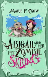 Abigail and Her Pet Zombie: Spring - An Illustrated Children's Beginner Reader Perfect for Bedtime Story ebook by Marie F Crow
