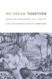 We Dream Together - Dominican Independence, Haiti, and the Fight for Caribbean Freedom ebook by Anne Eller