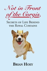 Not in Front of the Corgis - Secrets of Life Behind the Royal Curtains ebook by Brian Hoey