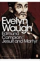 Edmund Campion: Jesuit and Martyr ebook by Evelyn Waugh