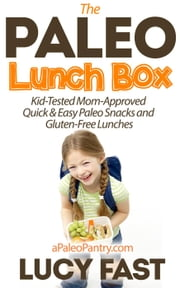 Paleo Lunch Box: Kid-Tested, Mom-Approved Quick & Easy Paleo Snacks and Gluten-Free Lunches - Paleo Diet Solution Series ebook by Lucy Fast