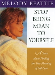 Stop Being Mean to Yourself - A Story About Finding The True Meaning of Self-Love ebook by Melody Beattie