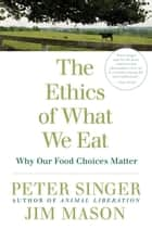The Ethics of What We Eat - Why Our Food Choices Matter ebook by Peter Singer, Jim Mason