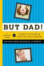 But Dad! - A Survival Guide for Single Fathers of Tween and Teen Daughters ebook by Margaret E. Gross, Patricia Livingston