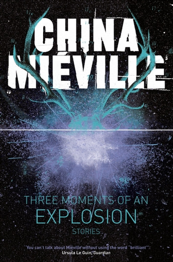 Three Moments of an Explosion: Stories ebook by China Mieville