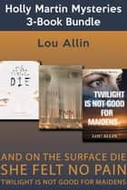 Holly Martin Mysteries 3-Book Bundle - And on the Surface Die / She Felt No Pain / Twilight Is Not Good for Maidens ebook by Lou Allin