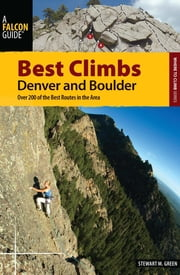 Best Climbs Denver and Boulder - Over 200 of the Best Routes in the Area ebook by Stewart M. Green