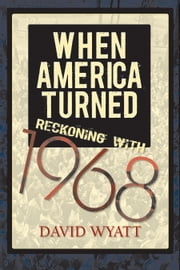 When America Turned - Reckoning with 1968 ebook by David Wyatt
