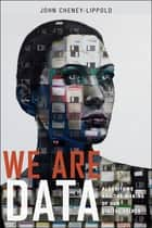 We Are Data - Algorithms and The Making of Our Digital Selves ebook by John Cheney-Lippold