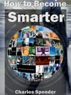 How to Become Smarter ebook by Charles Spender