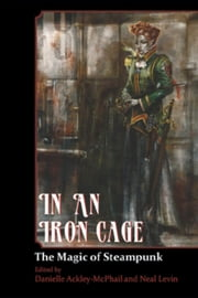 In An Iron Cage - The Magic of Steampunk ebook by David Sherman,Brenda Cooper,C.J. Henderson,Elektra Hammond,Bernie Mojzes,Patrick Thomas,Stuart Jaffe,James Chambers,A.C. Wise,James Daniel Ross,Jeff Young,Darren Pearce