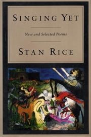 Singing Yet - New and Selected Poems ebook by Stan Rice