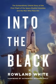 Into the Black - The Extraordinary Untold Story of the First Flight of the Space Shuttle Columbia and the Men Who Flew Her ebook by Rowland White,Richard Truly