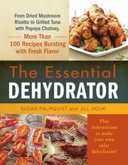 The Essential Dehydrator - From Dried Mushroom Risotto to Grilled Tuna with Papaya Chutney, More Than 100 Recipes Bursting with Fresh Flavor ebook by Susan Palmquist,Jill Houk
