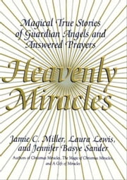 Heavenly Miracles - Magical True Stories of Guardian Angels and Answered Prayers ebook by Jamie Miller,Jennifer B. Sander,Laura Lewis