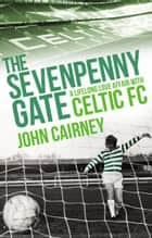 The Sevenpenny Gate - A Lifelong Love Affair with Celtic FC ebook by John Cairney