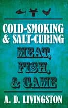 Cold-Smoking & Salt-Curing Meat, Fish, & Game ebook by A. D. Livingston