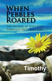 When Pebbles Roared - The Passion of Jesus Seen Through Different Eyes ebook by Timothy