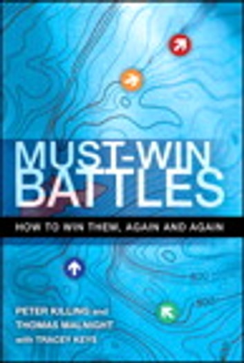 Must-Win Battles - How to Win Them, Again and Again ebook by Peter Killing,Thomas Malnight,Tracey Keys
