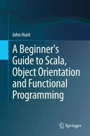 A Beginner's Guide to Scala, Object Orientation and Functional Programming ebook by John Hunt