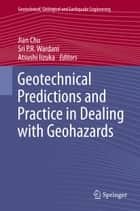 Geotechnical Predictions and Practice in Dealing with Geohazards ebook by Jian Chu, Sri P.R. Wardani, Atsushi Iizuka
