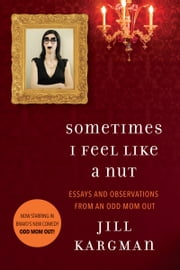 Sometimes I Feel Like a Nut: Essays and Observations From An Odd Mom Out ebook by Jill Kargman