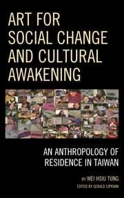 Art for Social Change and Cultural Awakening - An Anthropology of Residence in Taiwan ebook by Wei Hsiu Tung, National University of Tainan,Gerald Cipriani