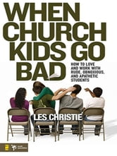 When Church Kids Go Bad - How to Love and Work with Rude, Obnoxious, and Apathetic Students ebook by Les Christie