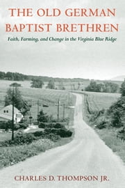 The Old German Baptist Brethren - Faith, Farming, and Change in the Virginia Blue Ridge ebook by Charles D. Thompson Jr.