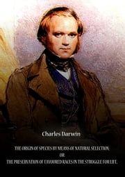 The Origin Of Species By Means Of Natural Selection; Or The Preservation Of Favoured Races In The Struggle For Life. ebook by CHARLES DARWIN