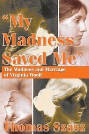 My Madness Saved Me: The Madness and Marriage of Virginia Woolf ebook by Szasz, Thomas