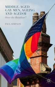 Middle-Aged Gay Men, Ageing and Ageism - Over the Rainbow? ebook by Paul Simpson