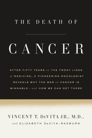 The Death of Cancer - After Fifty Years on the Front Lines of Medicine, a Pioneering Oncologist Reveals Why the War on Cancer Is Winnable--and How We Can Get There ebook by Vincent T. DeVita Jr., M.D., Elizabeth DeVita-Raeburn
