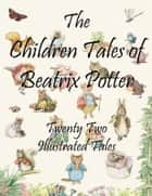 The Children Tales of Beatrix Potter - Twenty Two Illustrated Tales ebook by Beatrix Potter