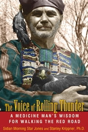 The Voice of Rolling Thunder: A Medicine Man's Wisdom for Walking the Red Road - A Medicine Man's Wisdom for Walking the Red Road ebook by Sidian Morning Star Jones,Stanley Krippner, Ph.D.