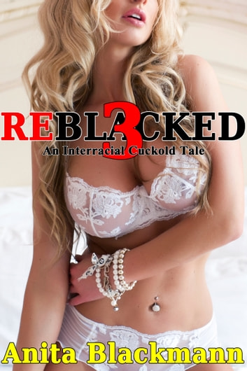 ReBlacked 3: An Interracial Cuckold Tale ebook by Anita Blackmann