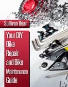 Your DIY Bike Repair and Bike Maintenance Guide ebook by Sullivan Dean