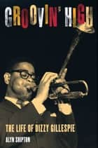 Groovin' High - The Life of Dizzy Gillespie ebook by Alyn Shipton