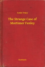 The Strange Case of Mortimer Fenley ebook by Louis Tracy