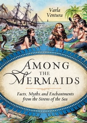 Among the Mermaids - Facts, Myths, and Enchantments from the Sirens of the Sea ebook by Varla Ventura
