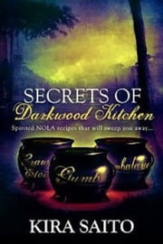 Secrets of Darkwood Kitchen. Spirited NOLA Recipes that will Sweep you Away... ebook by Kira Saito