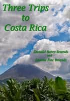 Three Trips to Costa Rica ebook by Donald Bates-Brands, Donna Brands
