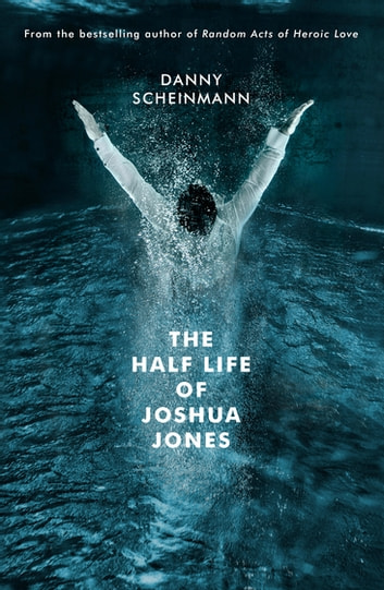 The Half Life of Joshua Jones ebook by Danny Scheinmann
