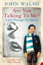 Are you talking to me?: A Life Through the Movies ebook by John Walsh