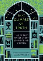 That Glimpse of Truth - The 100 Finest Short Stories Ever Written ebook by David Miller